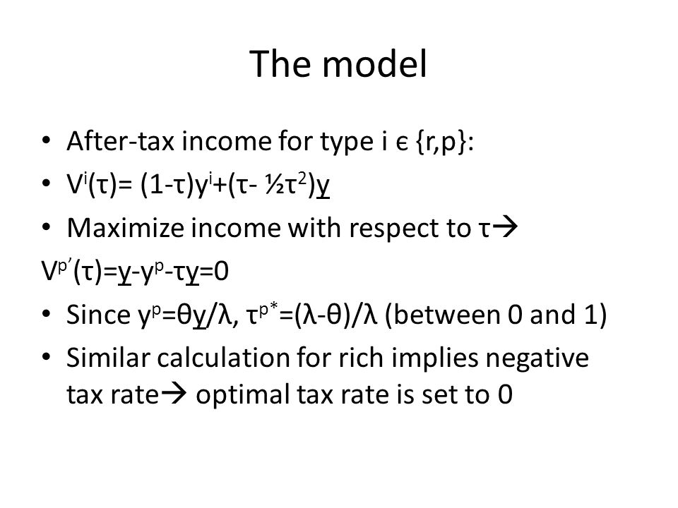 The model After-tax income for type i є {r,p}: V i (τ)= (1-τ)y i +(τ- ½τ 2 )y Maximize income with respect to τ  V p' (τ)=y-y p -τy=0 Since y p =θy/λ, τ p* =(λ-θ)/λ (between 0 and 1) Similar calculation for rich implies negative tax rate  optimal tax rate is set to 0