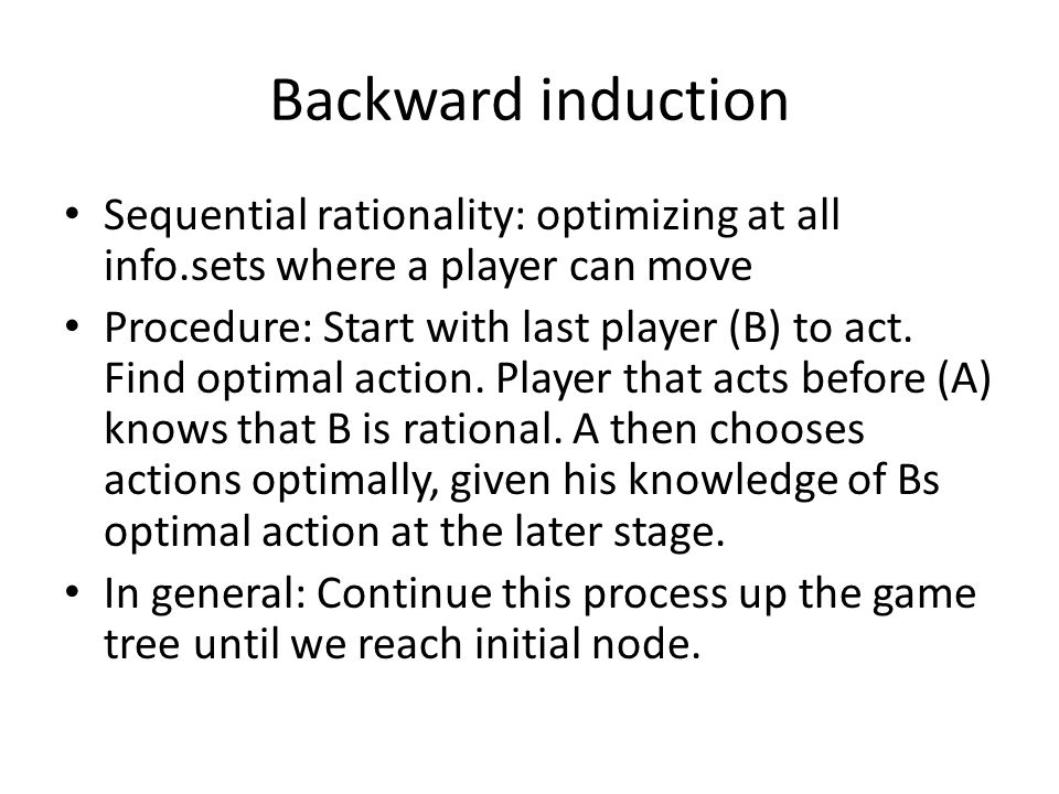 Backward induction Sequential rationality: optimizing at all info.sets where a player can move Procedure: Start with last player (B) to act.
