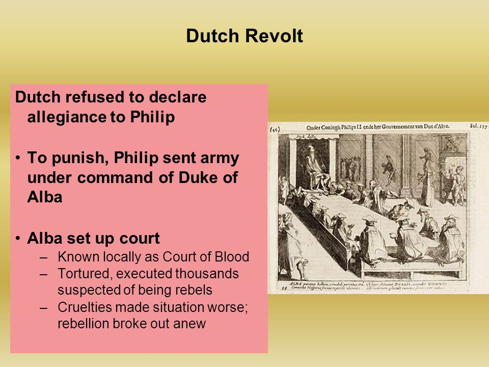 Dutch Revolt Dutch refused to declare allegiance to Philip To punish, Philip sent army under command of Duke of Alba Alba set up court –Known locally as Court of Blood –Tortured, executed thousands suspected of being rebels –Cruelties made situation worse; rebellion broke out anew