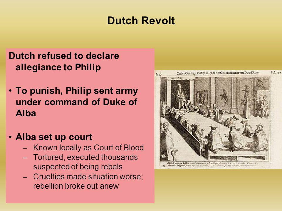 Dutch Revolt Dutch refused to declare allegiance to Philip To punish, Philip sent army under command of Duke of Alba Alba set up court –Known locally