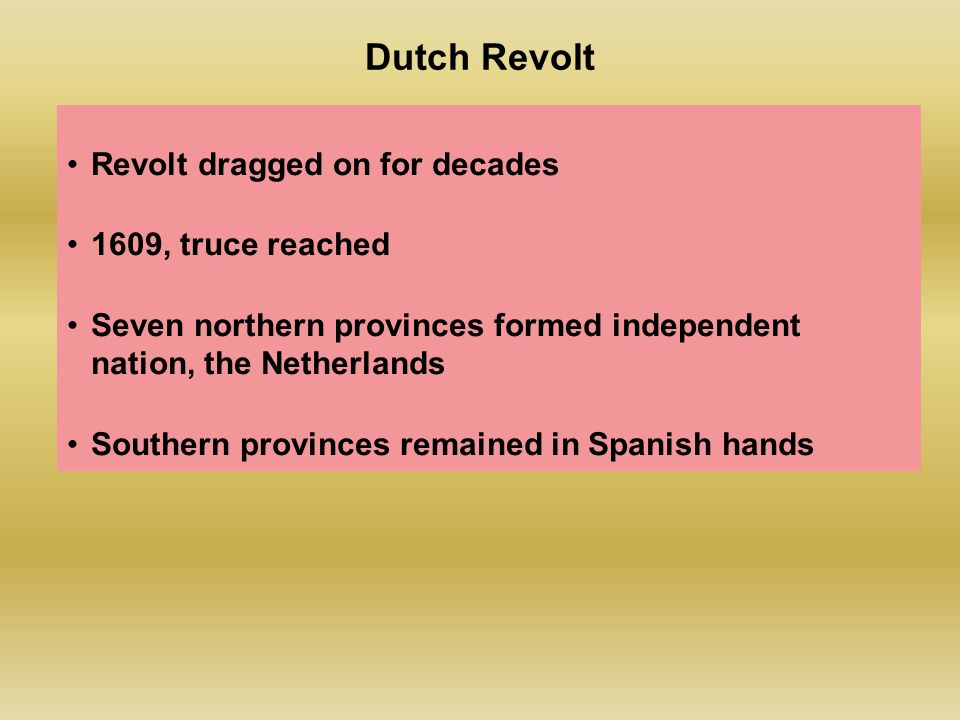 Dutch Revolt Revolt dragged on for decades 1609, truce reached Seven northern provinces formed independent nation, the Netherlands Southern provinces