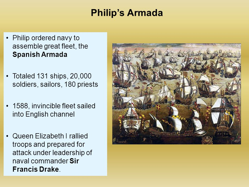 Philip's Armada Philip ordered navy to assemble great fleet, the Spanish Armada Totaled 131 ships, 20,000 soldiers, sailors, 180 priests 1588, invinci