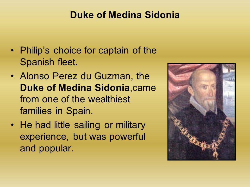 Duke of Medina Sidonia Philip's choice for captain of the Spanish fleet. Alonso Perez du Guzman, the Duke of Medina Sidonia,came from one of the wealt