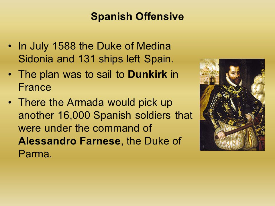 Spanish Offensive In July 1588 the Duke of Medina Sidonia and 131 ships left Spain. The plan was to sail to Dunkirk in France There the Armada would p