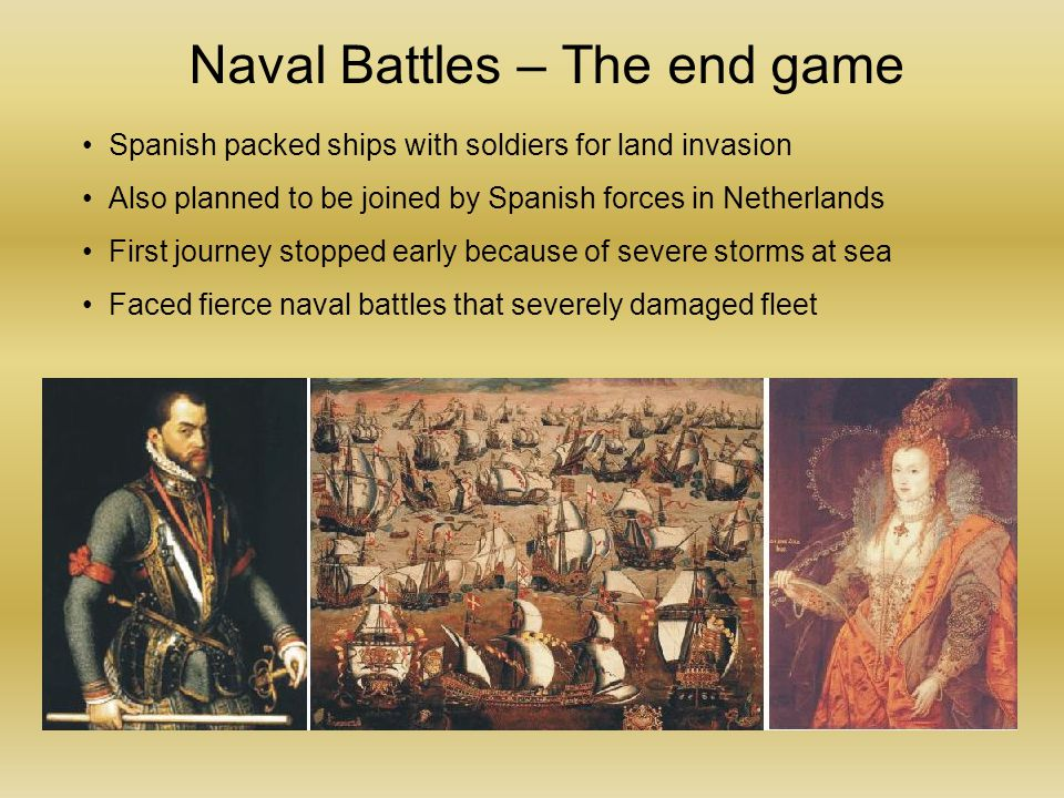 Naval Battles – The end game Spanish packed ships with soldiers for land invasion Also planned to be joined by Spanish forces in Netherlands First journey stopped early because of severe storms at sea Faced fierce naval battles that severely damaged fleet