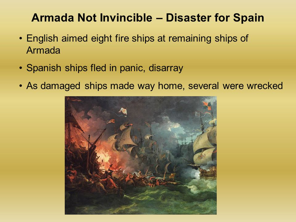 Armada Not Invincible – Disaster for Spain English aimed eight fire ships at remaining ships of Armada Spanish ships fled in panic, disarray As damaged ships made way home, several were wrecked