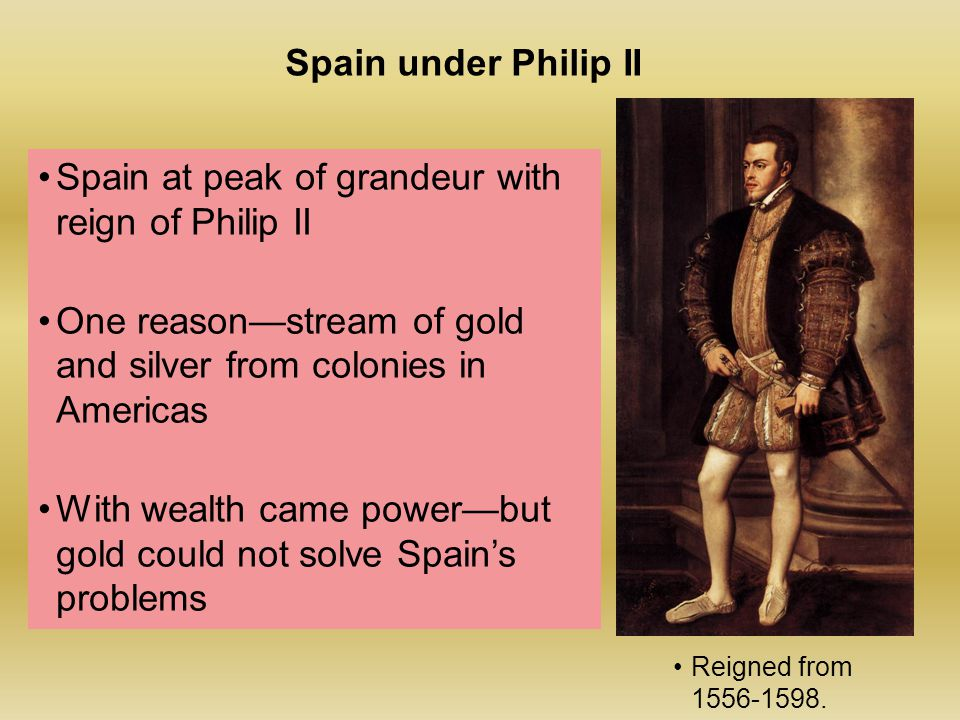 Spain at peak of grandeur with reign of Philip II One reason—stream of gold and silver from colonies in Americas With wealth came power—but gold could not solve Spain's problems Spain under Philip II Reigned from 1556-1598.