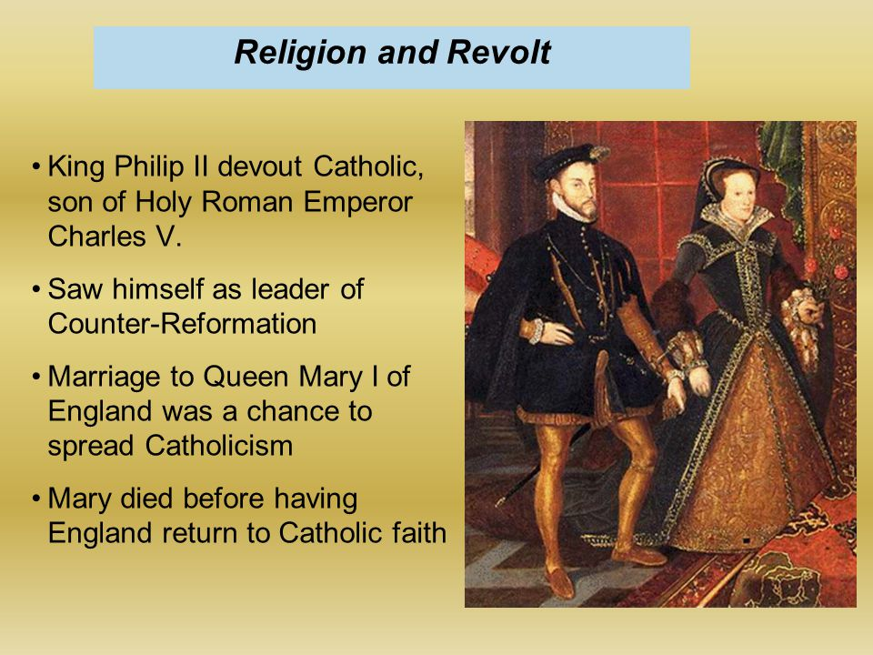 King Philip II devout Catholic, son of Holy Roman Emperor Charles V. Saw himself as leader of Counter-Reformation Marriage to Queen Mary I of England