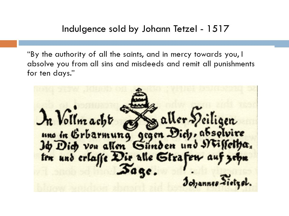 Indulgence sold by Johann Tetzel - 1517 By the authority of all the saints, and in mercy towards you, I absolve you from all sins and misdeeds and remit all punishments for ten days.
