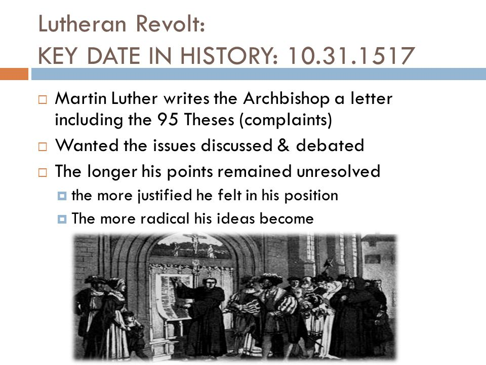 Lutheran Revolt: KEY DATE IN HISTORY: 10.31.1517  Martin Luther writes the Archbishop a letter including the 95 Theses (complaints)  Wanted the issu