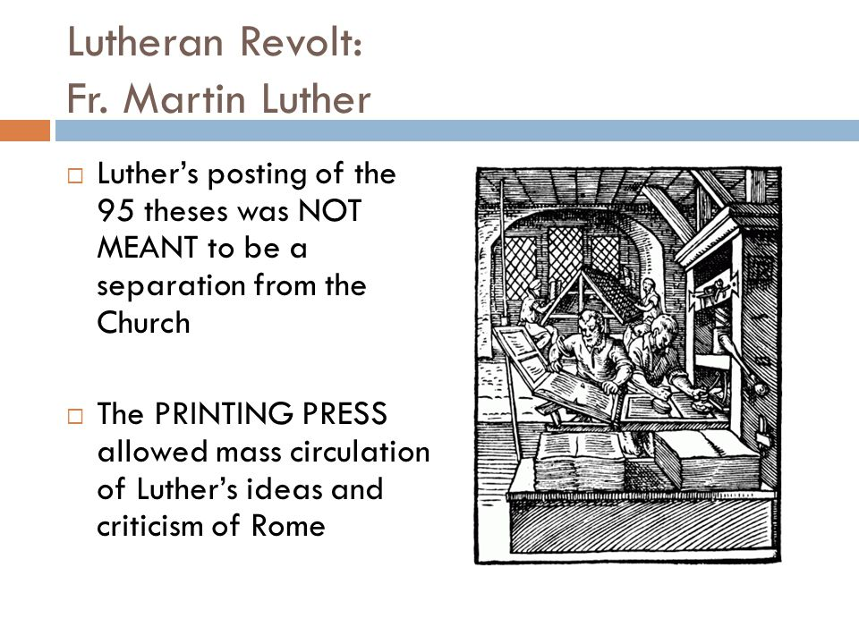 Lutheran Revolt: Fr. Martin Luther  Luther's posting of the 95 theses was NOT MEANT to be a separation from the Church  The PRINTING PRESS allowed m