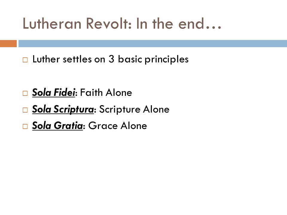 Lutheran Revolt: In the end…  Luther settles on 3 basic principles  Sola Fidei: Faith Alone  Sola Scriptura: Scripture Alone  Sola Gratia: Grace A