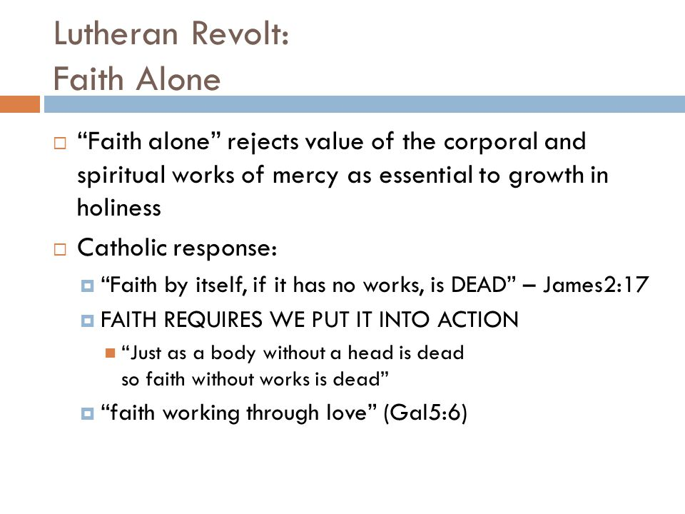 Lutheran Revolt: Faith Alone  Faith alone rejects value of the corporal and spiritual works of mercy as essential to growth in holiness  Catholic response:  Faith by itself, if it has no works, is DEAD – James2:17  FAITH REQUIRES WE PUT IT INTO ACTION Just as a body without a head is dead so faith without works is dead  faith working through love (Gal5:6)