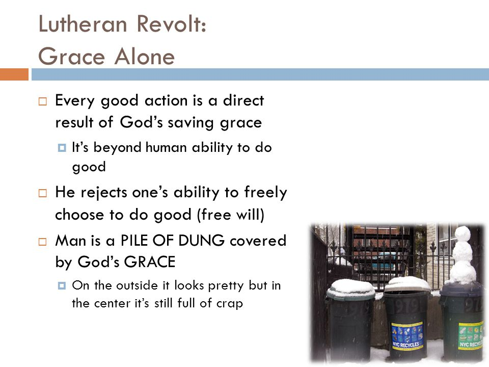 Lutheran Revolt: Grace Alone  Every good action is a direct result of God's saving grace  It's beyond human ability to do good  He rejects one's ability to freely choose to do good (free will)  Man is a PILE OF DUNG covered by God's GRACE  On the outside it looks pretty but in the center it's still full of crap