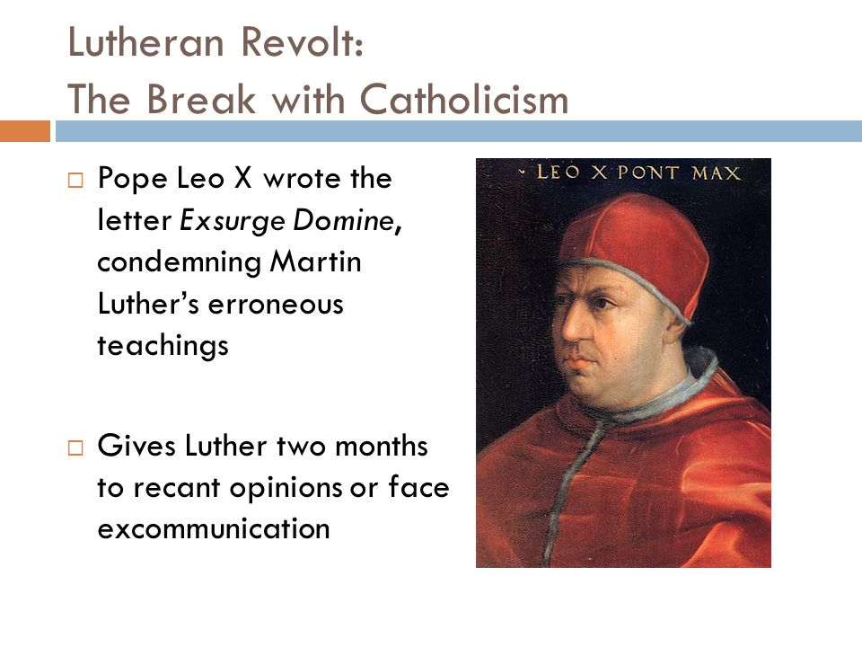 Lutheran Revolt: The Break with Catholicism  Pope Leo X wrote the letter Exsurge Domine, condemning Martin Luther's erroneous teachings  Gives Luthe