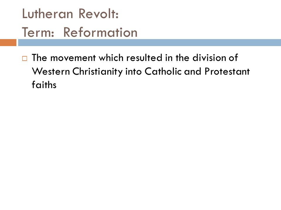 Lutheran Revolt: Term: Reformation  The movement which resulted in the division of Western Christianity into Catholic and Protestant faiths