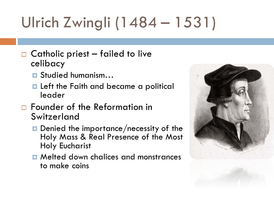 Ulrich Zwingli (1484 – 1531)  Catholic priest – failed to live celibacy  Studied humanism…  Left the Faith and became a political leader  Founder of the Reformation in Switzerland  Denied the importance/necessity of the Holy Mass & Real Presence of the Most Holy Eucharist  Melted down chalices and monstrances to make coins
