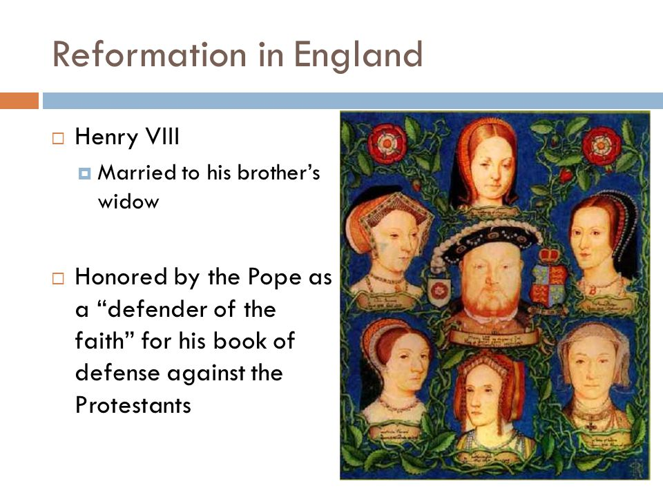 Reformation in England  Henry VIII  Married to his brother's widow  Honored by the Pope as a defender of the faith for his book of defense against the Protestants