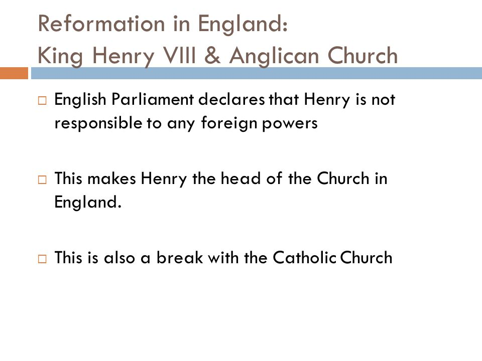 Reformation in England: King Henry VIII & Anglican Church  English Parliament declares that Henry is not responsible to any foreign powers  This mak
