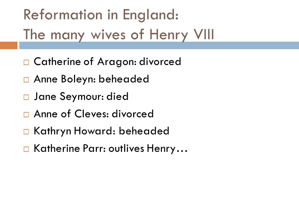 Reformation in England: The many wives of Henry VIII  Catherine of Aragon: divorced  Anne Boleyn: beheaded  Jane Seymour: died  Anne of Cleves: divorced  Kathryn Howard: beheaded  Katherine Parr: outlives Henry…
