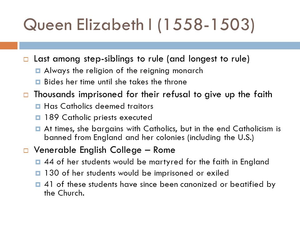 Queen Elizabeth I (1558-1503)  Last among step-siblings to rule (and longest to rule)  Always the religion of the reigning monarch  Bides her time until she takes the throne  Thousands imprisoned for their refusal to give up the faith  Has Catholics deemed traitors  189 Catholic priests executed  At times, she bargains with Catholics, but in the end Catholicism is banned from England and her colonies (including the U.S.)  Venerable English College – Rome  44 of her students would be martyred for the faith in England  130 of her students would be imprisoned or exiled  41 of these students have since been canonized or beatified by the Church.
