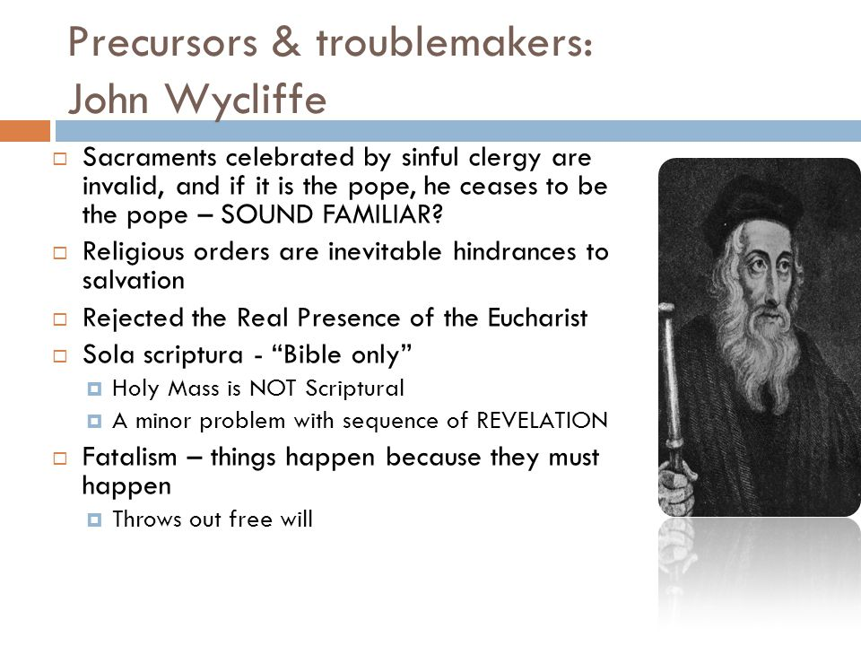 Precursors & troublemakers: John Wycliffe  Sacraments celebrated by sinful clergy are invalid, and if it is the pope, he ceases to be the pope – SOUND FAMILIAR.