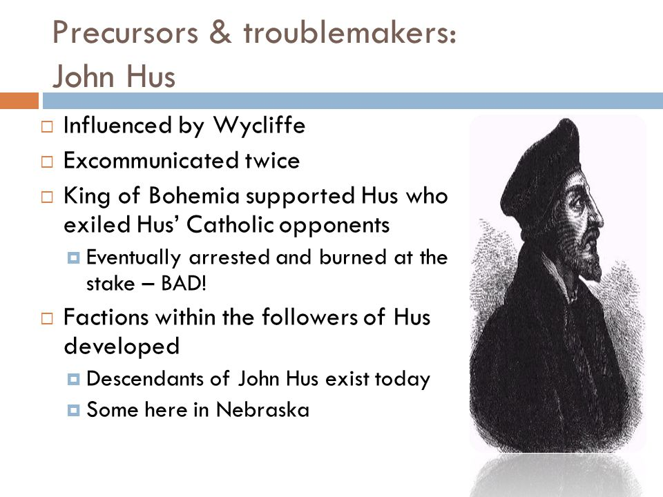 Precursors & troublemakers: John Hus  Influenced by Wycliffe  Excommunicated twice  King of Bohemia supported Hus who exiled Hus' Catholic opponents  Eventually arrested and burned at the stake – BAD.