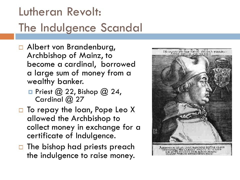 Lutheran Revolt: The Indulgence Scandal  Albert von Brandenburg, Archbishop of Mainz, to become a cardinal, borrowed a large sum of money from a weal