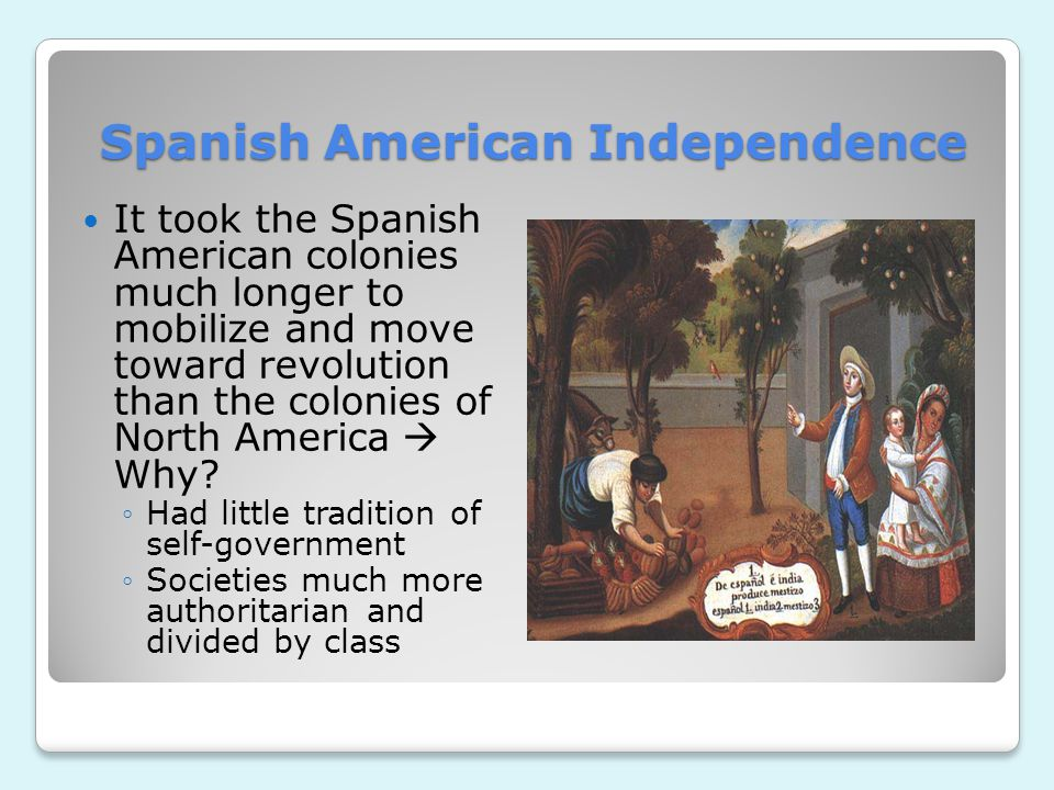 Spanish American Independence It took the Spanish American colonies much longer to mobilize and move toward revolution than the colonies of North Amer