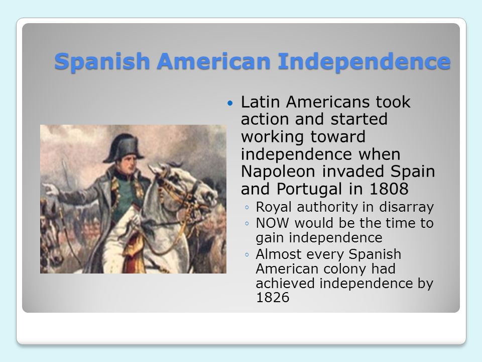 Spanish American Independence Latin Americans took action and started working toward independence when Napoleon invaded Spain and Portugal in 1808 ◦Royal authority in disarray ◦NOW would be the time to gain independence ◦Almost every Spanish American colony had achieved independence by 1826