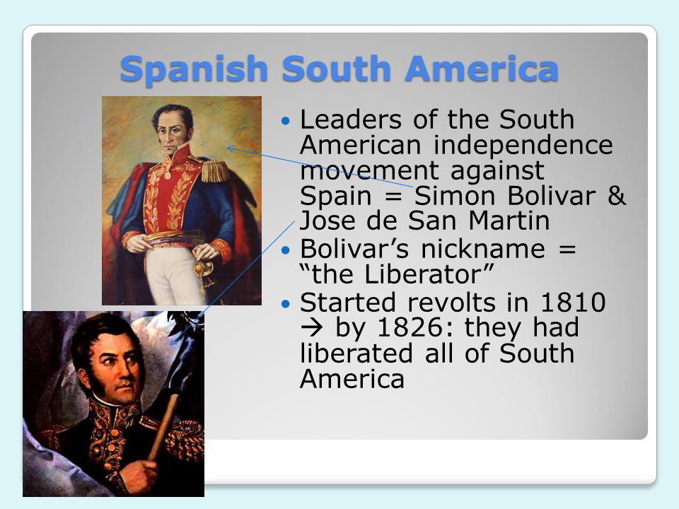 Spanish South America Leaders of the South American independence movement against Spain = Simon Bolivar & Jose de San Martin Bolivar's nickname = the Liberator Started revolts in 1810  by 1826: they had liberated all of South America
