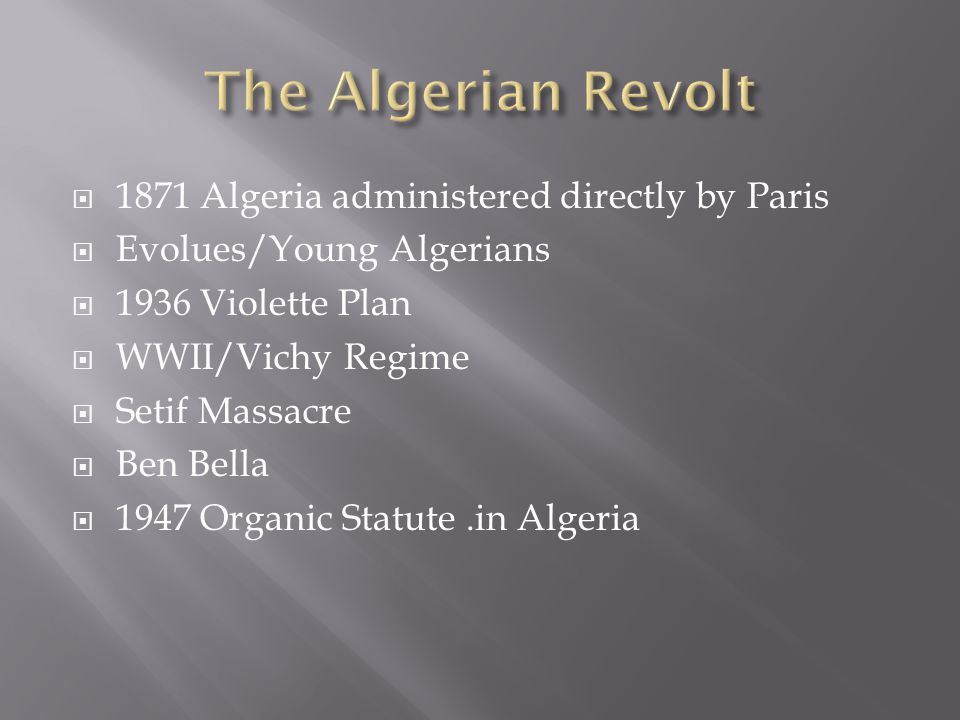  1871 Algeria administered directly by Paris  Evolues/Young Algerians  1936 Violette Plan  WWII/Vichy Regime  Setif Massacre  Ben Bella  1947 Organic Statute.in Algeria