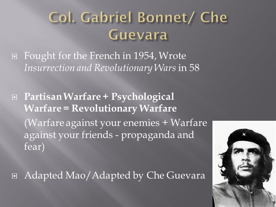  Fought for the French in 1954, Wrote Insurrection and Revolutionary Wars in 58  Partisan Warfare + Psychological Warfare = Revolutionary Warfare (Warfare against your enemies + Warfare against your friends - propaganda and fear)  Adapted Mao/Adapted by Che Guevara