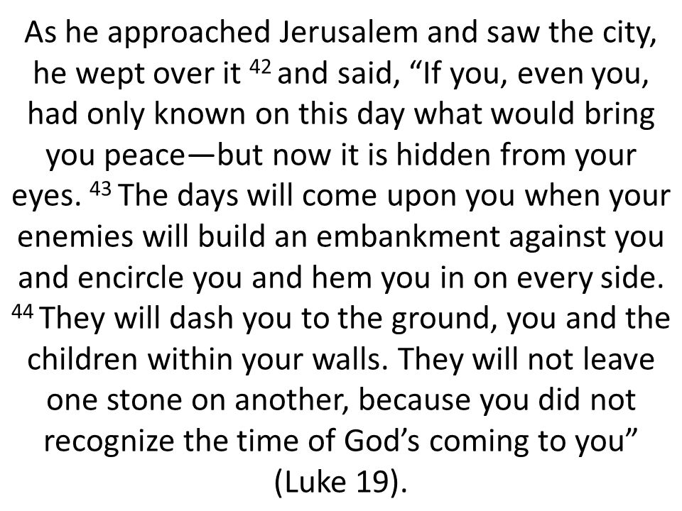 As he approached Jerusalem and saw the city, he wept over it 42 and said, If you, even you, had only known on this day what would bring you peace—but now it is hidden from your eyes.
