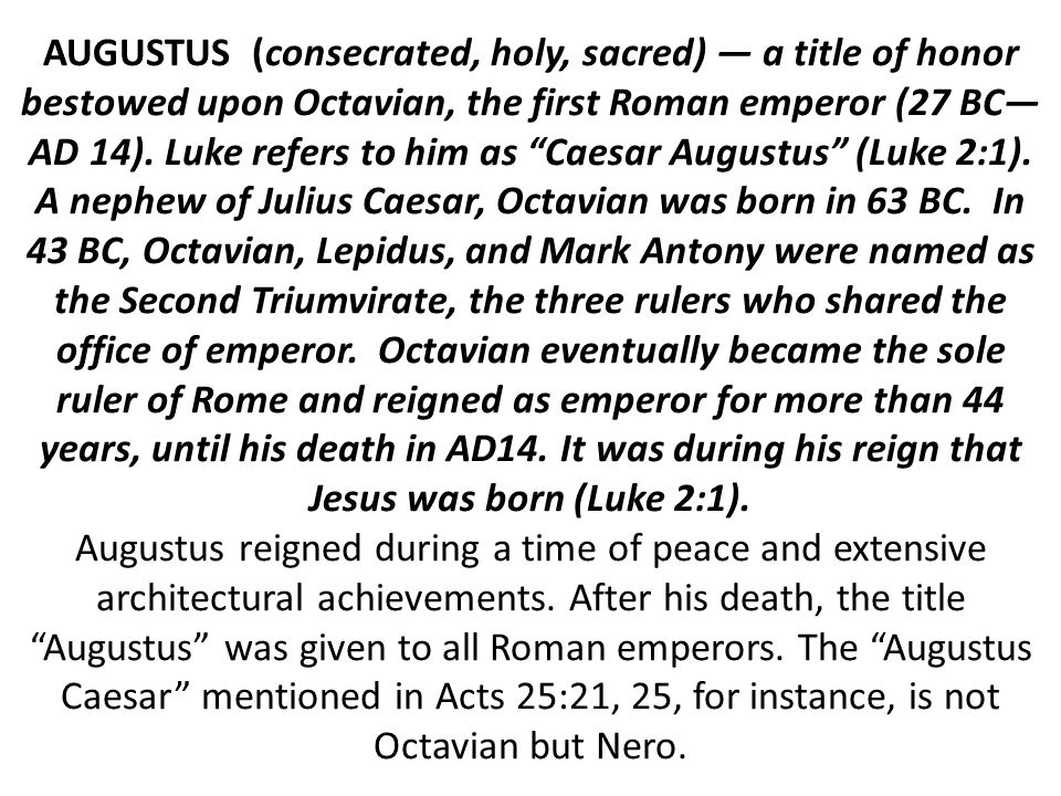 AUGUSTUS (consecrated, holy, sacred) — a title of honor bestowed upon Octavian, the first Roman emperor (27 BC— AD 14).