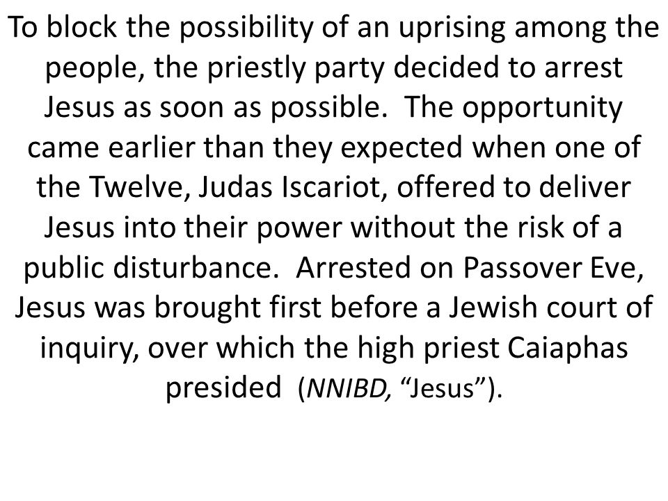 To block the possibility of an uprising among the people, the priestly party decided to arrest Jesus as soon as possible.