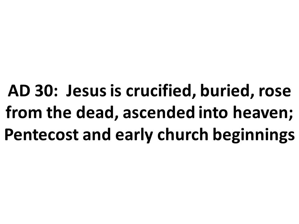 AD 30: Jesus is crucified, buried, rose from the dead, ascended into heaven; Pentecost and early church beginnings