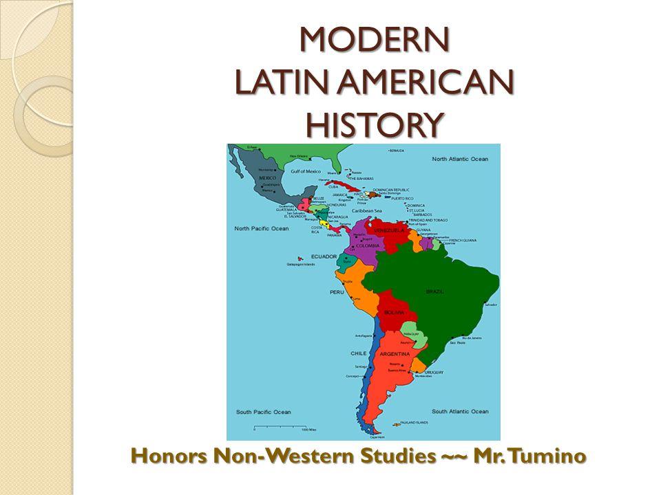 MODERN LATIN AMERICAN HISTORY Honors Non-Western Studies ~~ Mr. Tumino