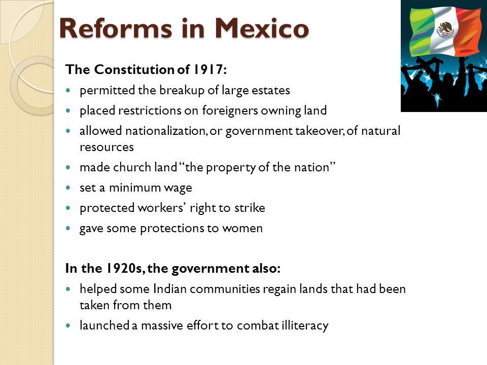 Reforms in Mexico The Constitution of 1917: permitted the breakup of large estates placed restrictions on foreigners owning land allowed nationalizati