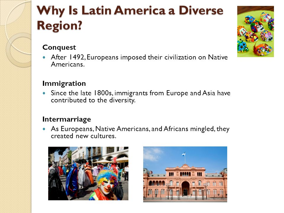 Why Is Latin America a Diverse Region? Conquest After 1492, Europeans imposed their civilization on Native Americans. Immigration Since the late 1800s