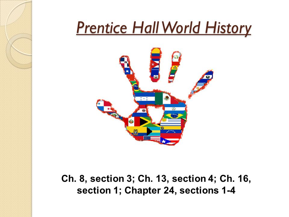 Prentice Hall World History Ch.8, section 3; Ch. 13, section 4; Ch.