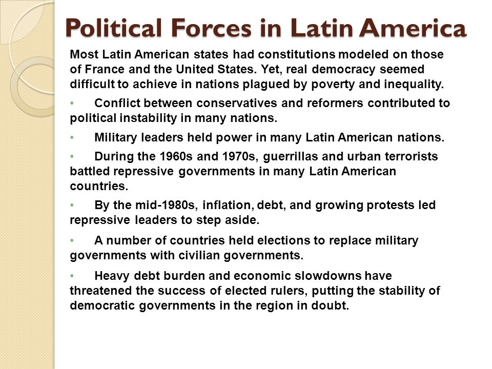 Political Forces in Latin America Most Latin American states had constitutions modeled on those of France and the United States. Yet, real democracy s