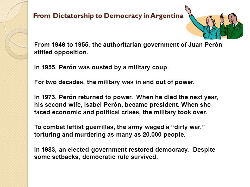 From Dictatorship to Democracy in Argentina From 1946 to 1955, the authoritarian government of Juan Perón stifled opposition. In 1955, Perón was ouste