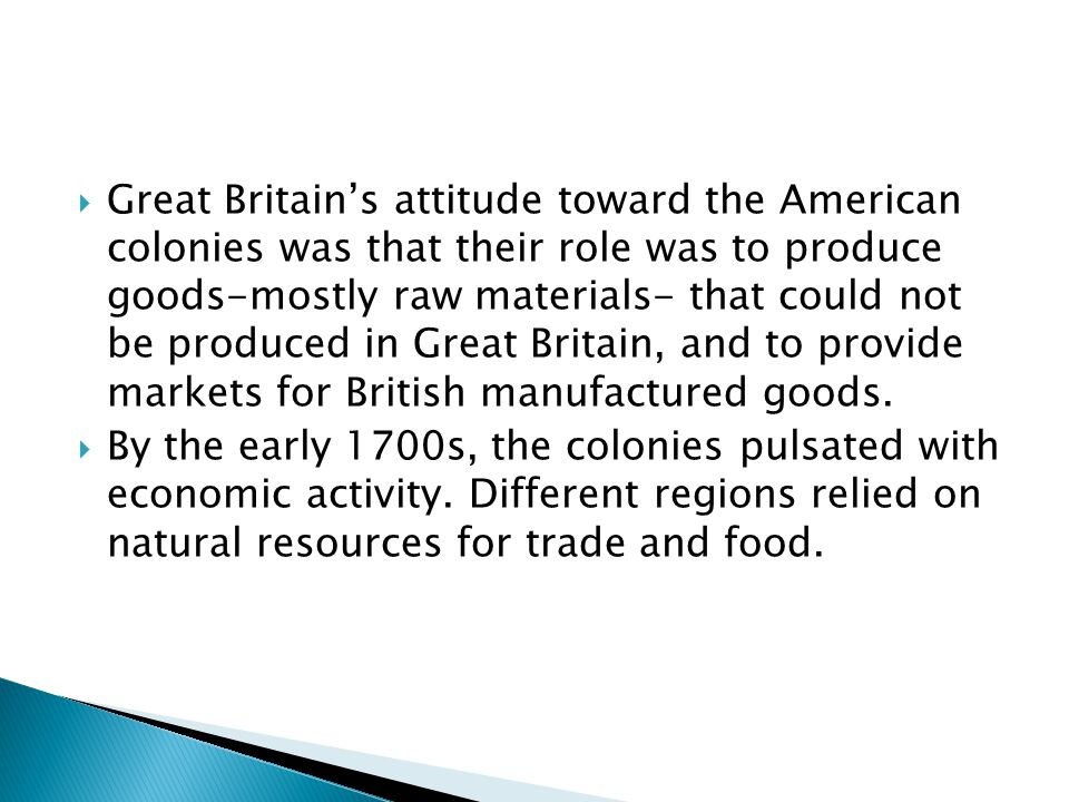  Great Britain's attitude toward the American colonies was that their role was to produce goods-mostly raw materials- that could not be produced in Great Britain, and to provide markets for British manufactured goods.