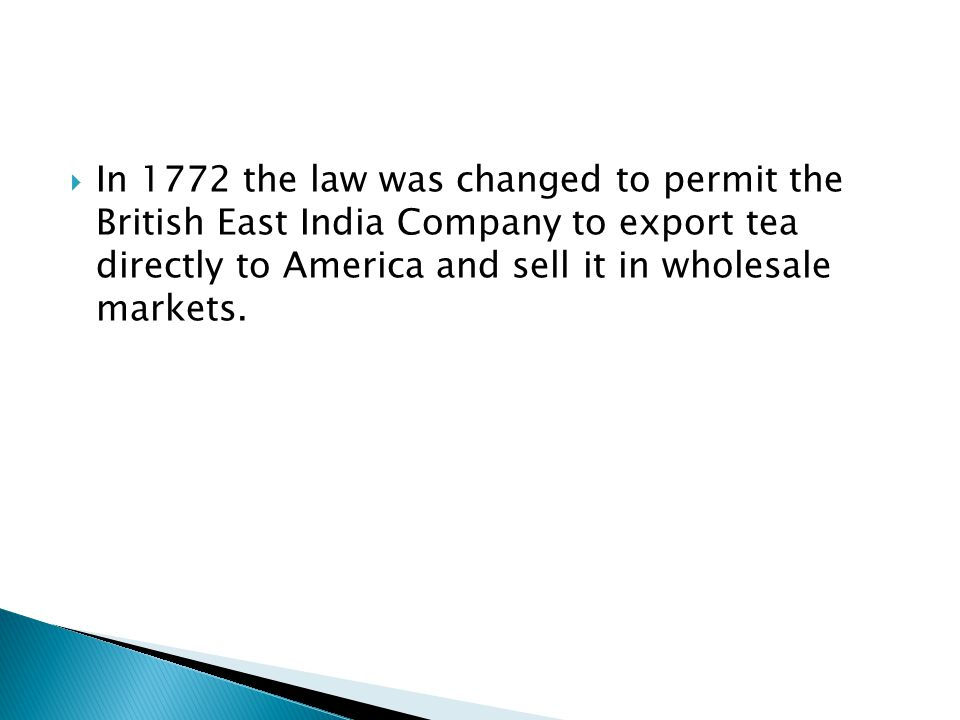  In 1772 the law was changed to permit the British East India Company to export tea directly to America and sell it in wholesale markets.