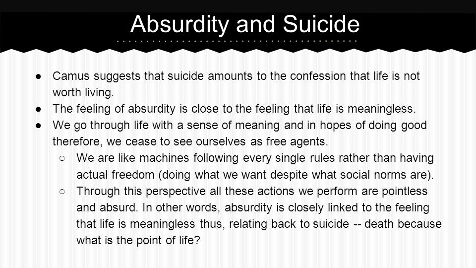 ●Camus suggests that suicide amounts to the confession that life is not worth living. ●The feeling of absurdity is close to the feeling that life is m