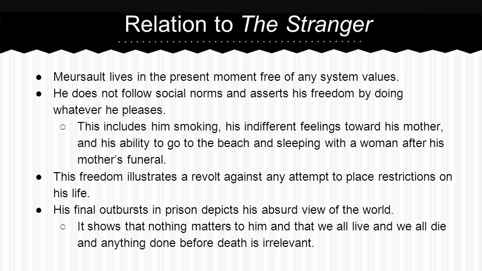 ●Meursault lives in the present moment free of any system values. ●He does not follow social norms and asserts his freedom by doing whatever he please