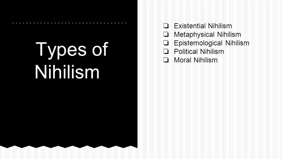 Types of Nihilism ❏ Existential Nihilism ❏ Metaphysical Nihilism ❏ Epistemological Nihilism ❏ Political Nihilism ❏ Moral Nihilism