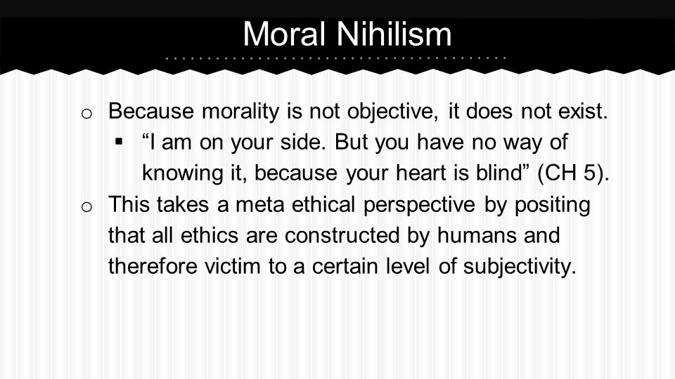 """o Because morality is not objective, it does not exist.  """"I am on your side. But you have no way of knowing it, because your heart is blind"""" (CH 5)."""