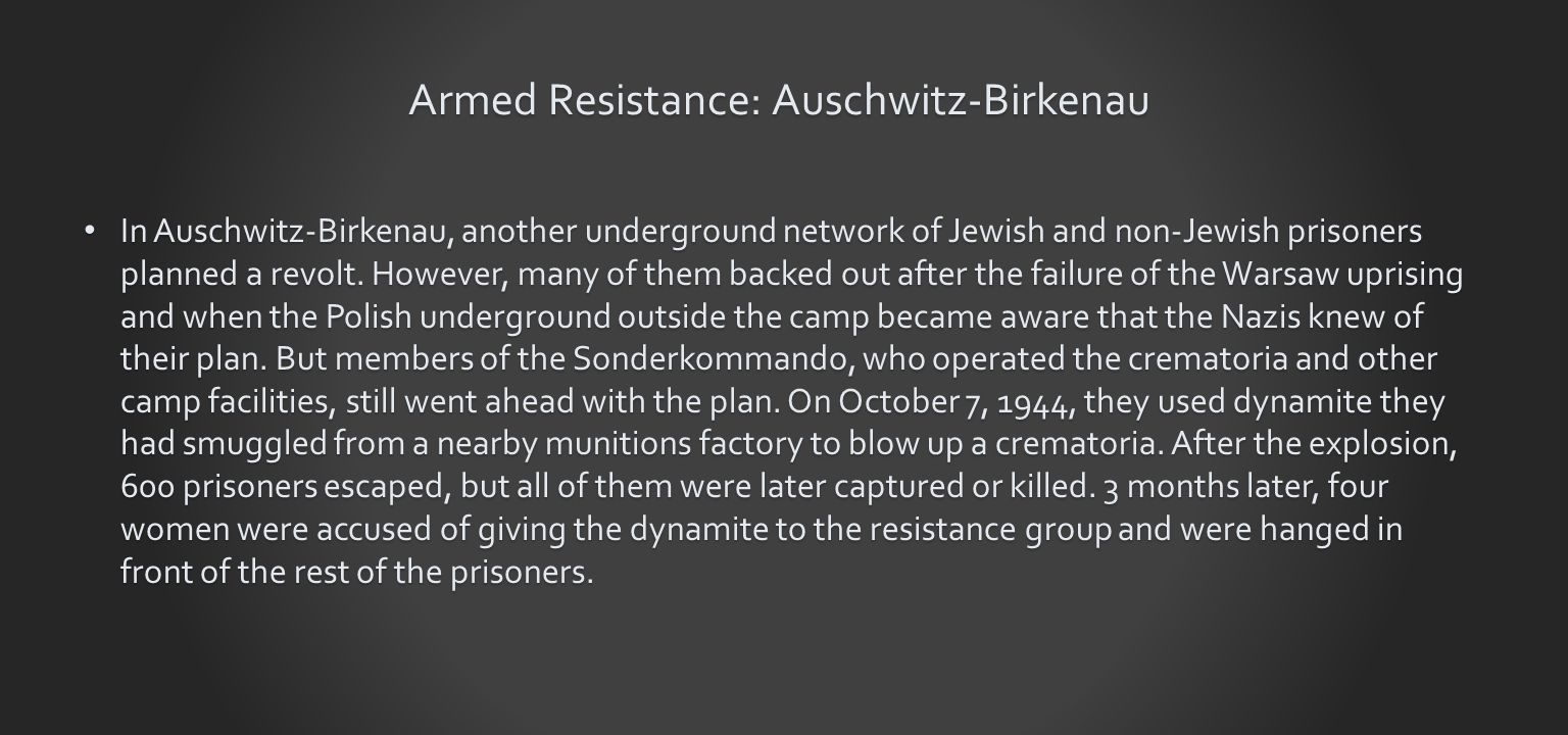 Armed Resistance: Auschwitz-Birkenau In Auschwitz-Birkenau, another underground network of Jewish and non-Jewish prisoners planned a revolt.